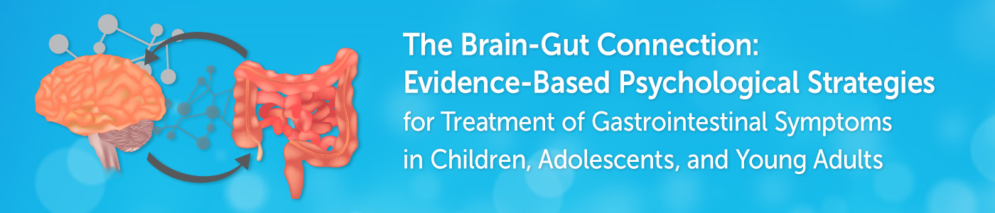 The Brain-Gut Connection: Evidence-Based Psychological Strategies for Treatment of Gastrointestinal Symptoms in Children, Adolescents, and Young Adults (Live Virtual 2-Day Workshop) Banner