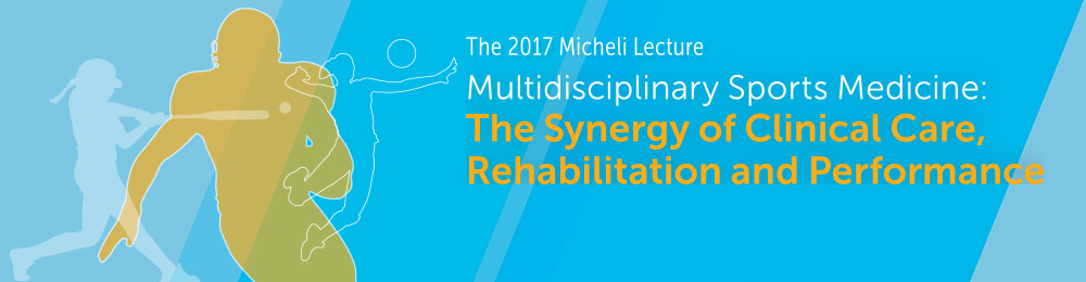 The 2017 Micheli Lecture | Multidisciplinary Sports Medicine: The Synergy of Clinical Care, Rehabilitation and Performance Banner