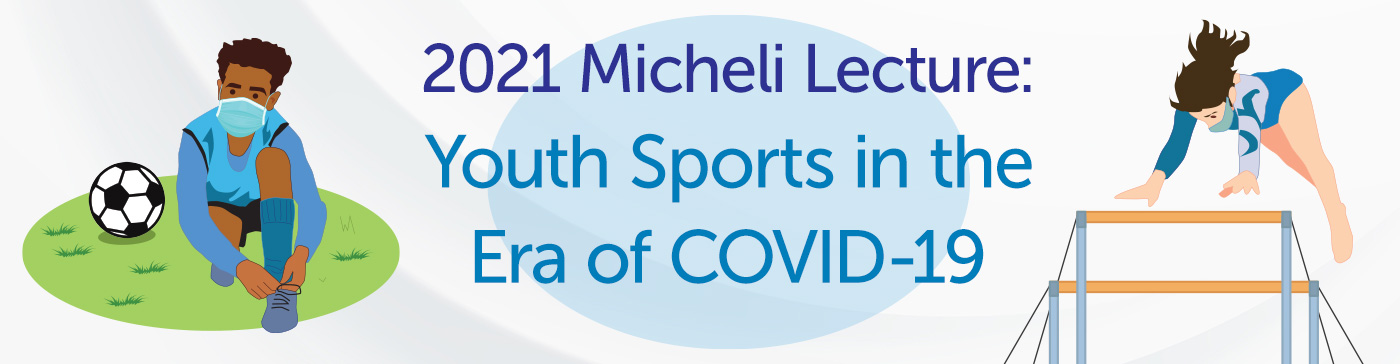 The 2021 Micheli Lecture: Youth Sports in the Era of COVID-19 Banner
