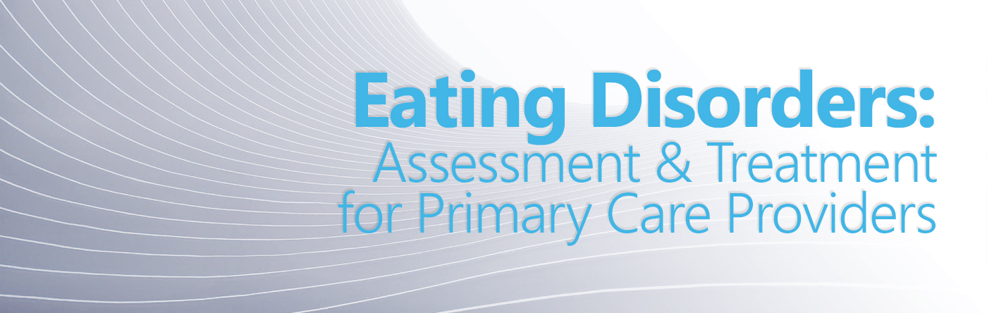 Eating Disorders: Assessment and Treatment for Primary Care Providers Banner